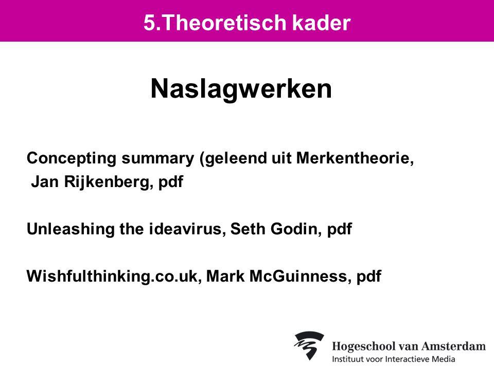 Naslagwerken Concepting summary (geleend uit Merkentheorie, Jan Rijkenberg, pdf Unleashing the ideavirus, Seth Godin, pdf Wishfulthinking.co.uk, Mark McGuinness, pdf 5.Theoretisch kader