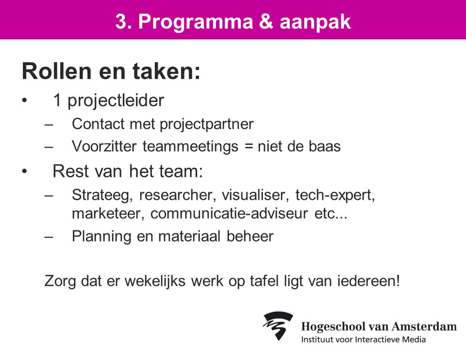 Rollen en taken: 1 projectleider –Contact met projectpartner –Voorzitter teammeetings = niet de baas Rest van het team: –Strateeg, researcher, visuali