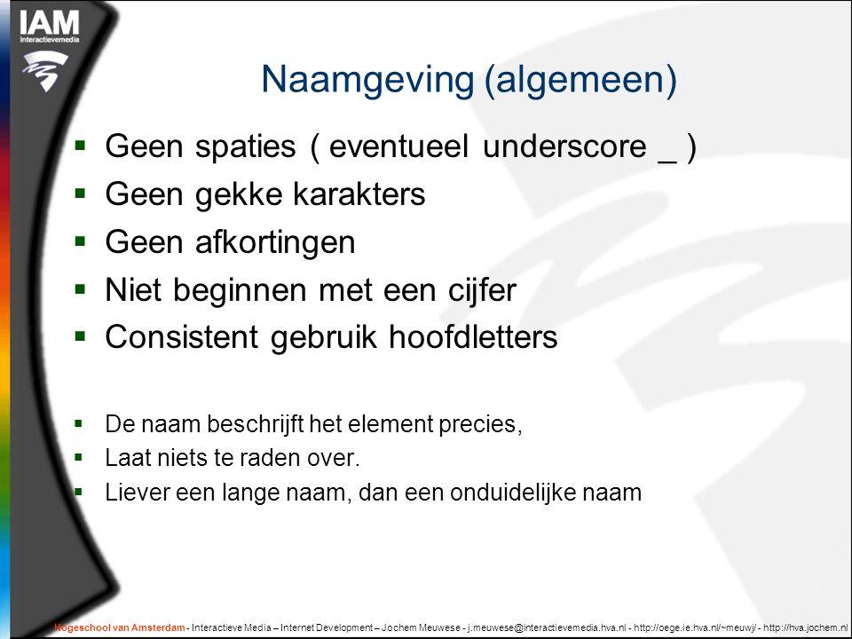 Hogeschool van Amsterdam - Interactieve Media – Internet Development – Jochem Meuwese - j.meuwese@interactievemedia.hva.nl - http://oege.ie.hva.nl/~meuwj/ - http://hva.jochem.nl Naamgeving (algemeen)  Geen spaties ( eventueel underscore _ )  Geen gekke karakters  Geen afkortingen  Niet beginnen met een cijfer  Consistent gebruik hoofdletters  De naam beschrijft het element precies,  Laat niets te raden over.