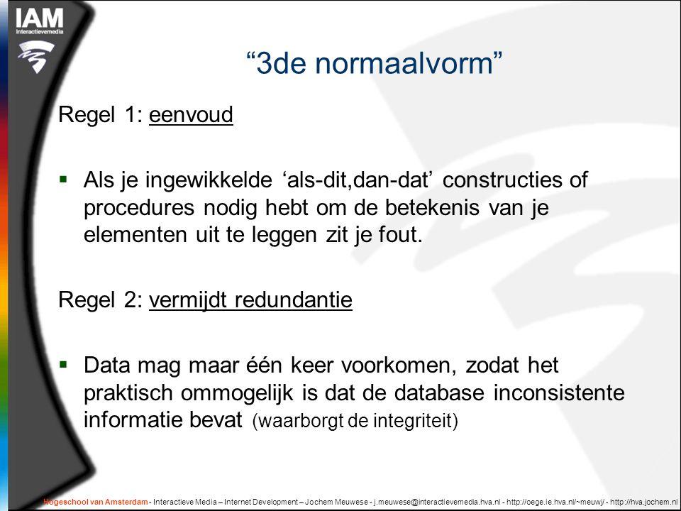 Hogeschool van Amsterdam - Interactieve Media – Internet Development – Jochem Meuwese - j.meuwese@interactievemedia.hva.nl - http://oege.ie.hva.nl/~meuwj/ - http://hva.jochem.nl 3de normaalvorm Regel 1: eenvoud  Als je ingewikkelde 'als-dit,dan-dat' constructies of procedures nodig hebt om de betekenis van je elementen uit te leggen zit je fout.