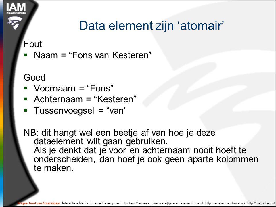 Hogeschool van Amsterdam - Interactieve Media – Internet Development – Jochem Meuwese - j.meuwese@interactievemedia.hva.nl - http://oege.ie.hva.nl/~meuwj/ - http://hva.jochem.nl Data element zijn 'atomair' Fout  Naam = Fons van Kesteren Goed  Voornaam = Fons  Achternaam = Kesteren  Tussenvoegsel = van NB: dit hangt wel een beetje af van hoe je deze dataelement wilt gaan gebruiken.