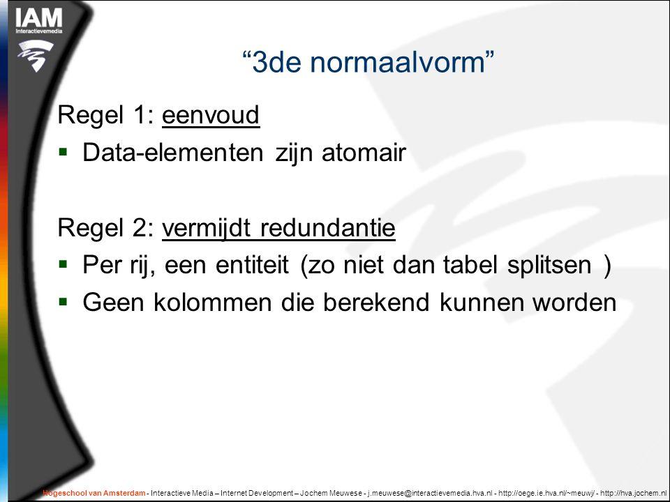 Hogeschool van Amsterdam - Interactieve Media – Internet Development – Jochem Meuwese - j.meuwese@interactievemedia.hva.nl - http://oege.ie.hva.nl/~meuwj/ - http://hva.jochem.nl 3de normaalvorm Regel 1: eenvoud  Data-elementen zijn atomair Regel 2: vermijdt redundantie  Per rij, een entiteit (zo niet dan tabel splitsen )  Geen kolommen die berekend kunnen worden