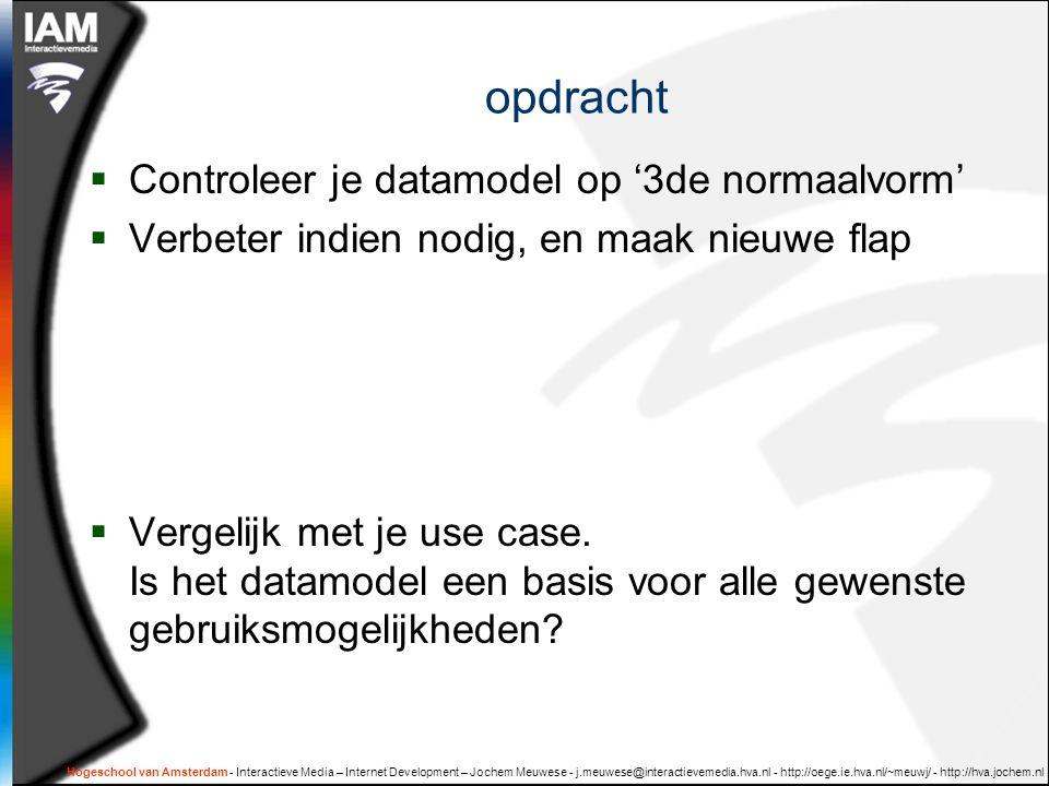 Hogeschool van Amsterdam - Interactieve Media – Internet Development – Jochem Meuwese - j.meuwese@interactievemedia.hva.nl - http://oege.ie.hva.nl/~meuwj/ - http://hva.jochem.nl opdracht  Controleer je datamodel op '3de normaalvorm'  Verbeter indien nodig, en maak nieuwe flap  Vergelijk met je use case.