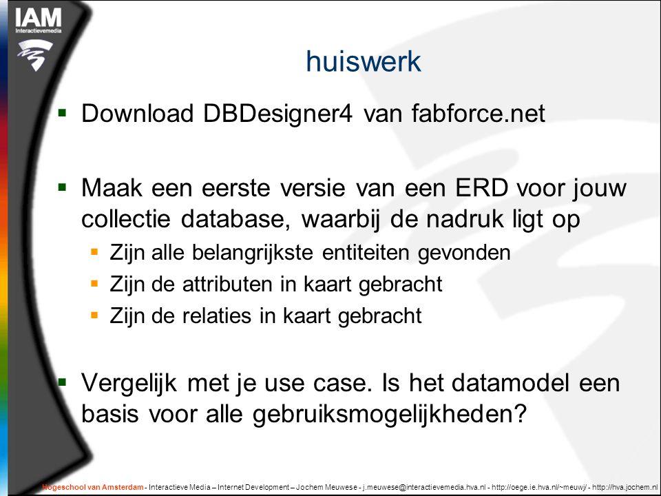 Hogeschool van Amsterdam - Interactieve Media – Internet Development – Jochem Meuwese - j.meuwese@interactievemedia.hva.nl - http://oege.ie.hva.nl/~meuwj/ - http://hva.jochem.nl huiswerk  Download DBDesigner4 van fabforce.net  Maak een eerste versie van een ERD voor jouw collectie database, waarbij de nadruk ligt op  Zijn alle belangrijkste entiteiten gevonden  Zijn de attributen in kaart gebracht  Zijn de relaties in kaart gebracht  Vergelijk met je use case.
