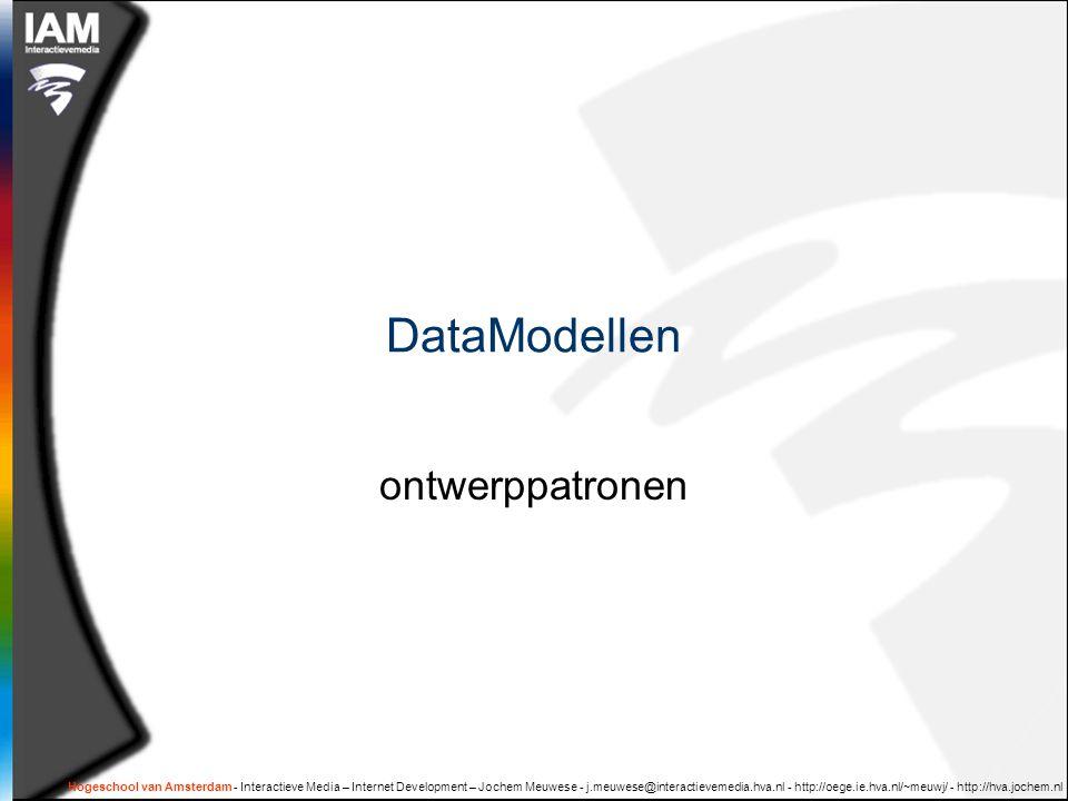 Hogeschool van Amsterdam - Interactieve Media – Internet Development – Jochem Meuwese - j.meuwese@interactievemedia.hva.nl - http://oege.ie.hva.nl/~meuwj/ - http://hva.jochem.nl DataModellen ontwerppatronen