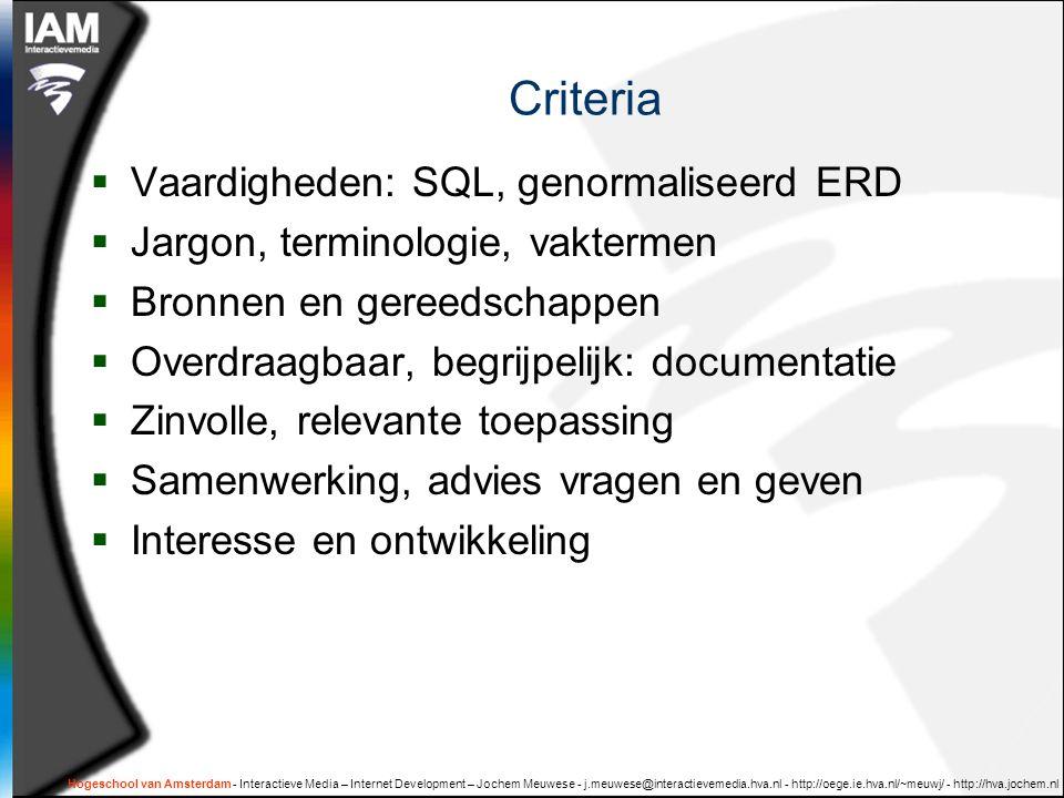 Hogeschool van Amsterdam - Interactieve Media – Internet Development – Jochem Meuwese - j.meuwese@interactievemedia.hva.nl - http://oege.ie.hva.nl/~meuwj/ - http://hva.jochem.nl Criteria  Vaardigheden: SQL, genormaliseerd ERD  Jargon, terminologie, vaktermen  Bronnen en gereedschappen  Overdraagbaar, begrijpelijk: documentatie  Zinvolle, relevante toepassing  Samenwerking, advies vragen en geven  Interesse en ontwikkeling