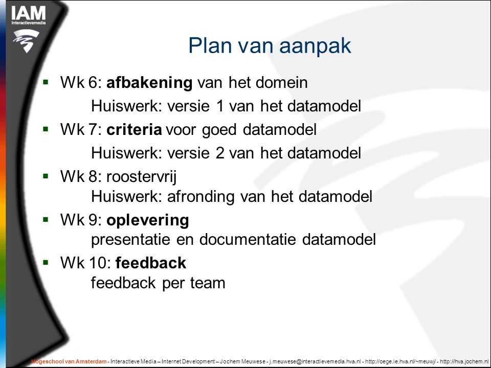 Hogeschool van Amsterdam - Interactieve Media – Internet Development – Jochem Meuwese - j.meuwese@interactievemedia.hva.nl - http://oege.ie.hva.nl/~meuwj/ - http://hva.jochem.nl Plan van aanpak  Wk 6: afbakening van het domein Huiswerk: versie 1 van het datamodel  Wk 7: criteria voor goed datamodel Huiswerk: versie 2 van het datamodel  Wk 8: roostervrij Huiswerk: afronding van het datamodel  Wk 9: oplevering presentatie en documentatie datamodel  Wk 10: feedback feedback per team