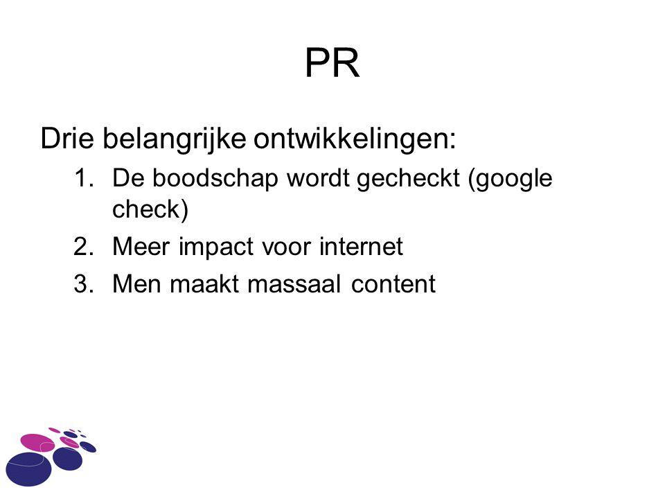 PR Drie belangrijke ontwikkelingen: 1.De boodschap wordt gecheckt (google check) 2.Meer impact voor internet 3.Men maakt massaal content