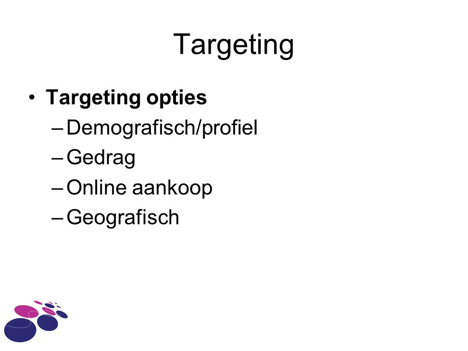 Targeting Targeting opties –Demografisch/profiel –Gedrag –Online aankoop –Geografisch