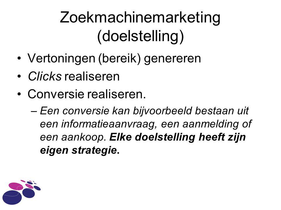 Zoekmachinemarketing (doelstelling) Vertoningen (bereik) genereren Clicks realiseren Conversie realiseren.