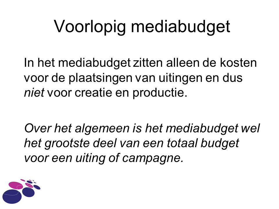 Voorlopig mediabudget In het mediabudget zitten alleen de kosten voor de plaatsingen van uitingen en dus niet voor creatie en productie.