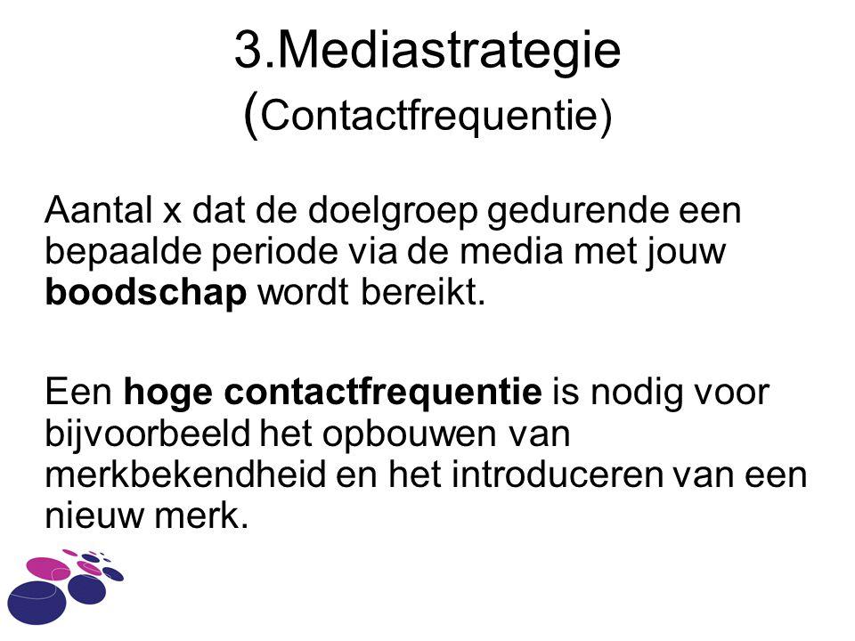 3.Mediastrategie ( Contactfrequentie) Aantal x dat de doelgroep gedurende een bepaalde periode via de media met jouw boodschap wordt bereikt.
