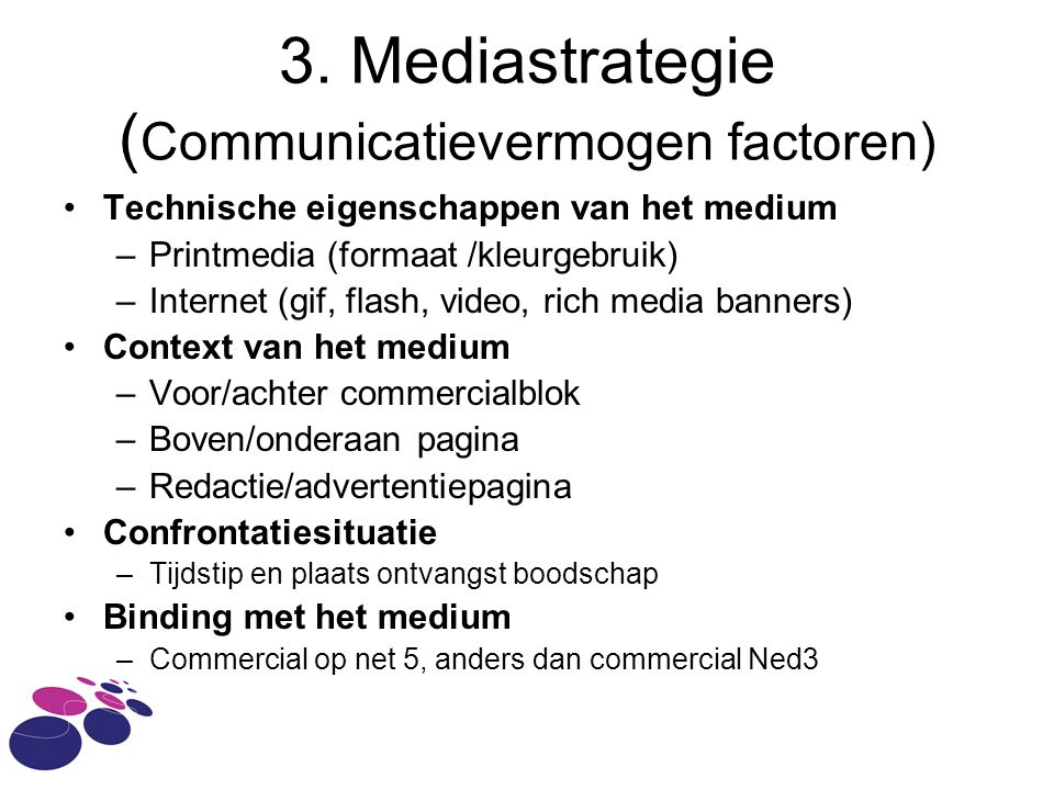 3. Mediastrategie ( Communicatievermogen factoren) Technische eigenschappen van het medium –Printmedia (formaat /kleurgebruik) –Internet (gif, flash,