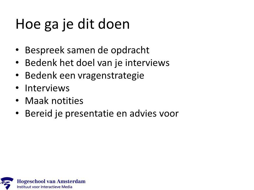 Hoe ga je dit doen Bespreek samen de opdracht Bedenk het doel van je interviews Bedenk een vragenstrategie Interviews Maak notities Bereid je presenta