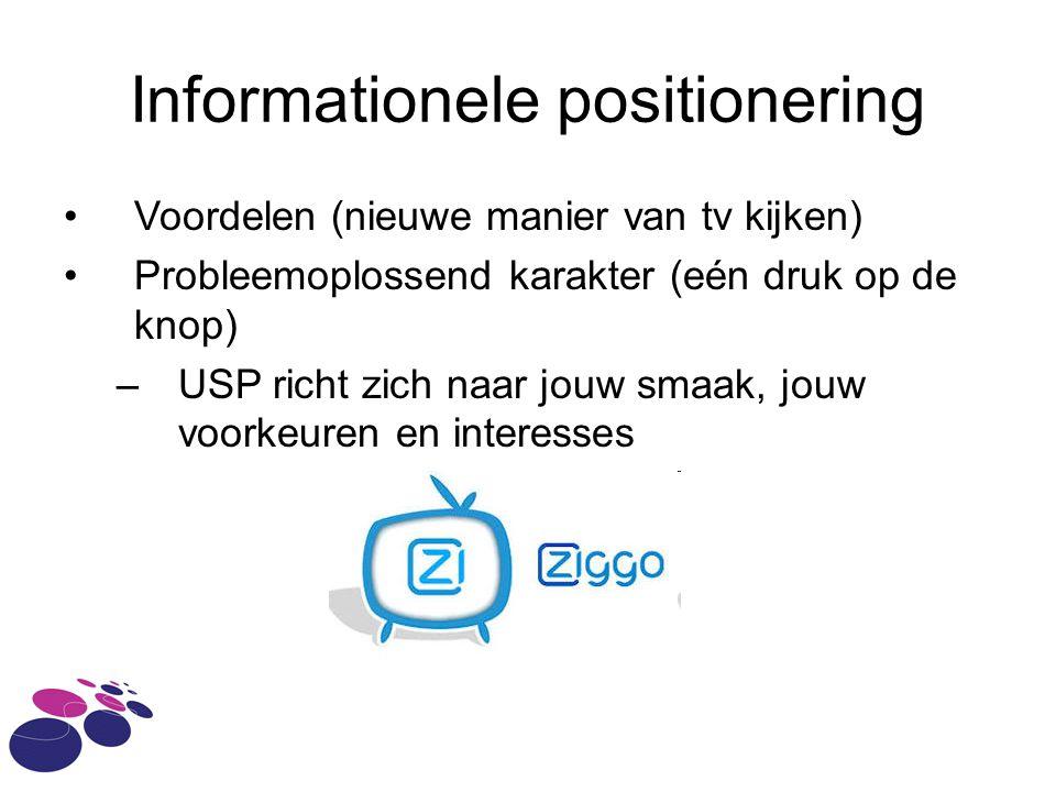 Informationele positionering Voordelen (nieuwe manier van tv kijken) Probleemoplossend karakter (eén druk op de knop) –USP richt zich naar jouw smaak, jouw voorkeuren en interesses