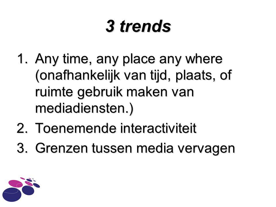 3 trends 1.Any time, any place any where (onafhankelijk van tijd, plaats, of ruimte gebruik maken van mediadiensten.) 2.Toenemende interactiviteit 3.Grenzen tussen media vervagen