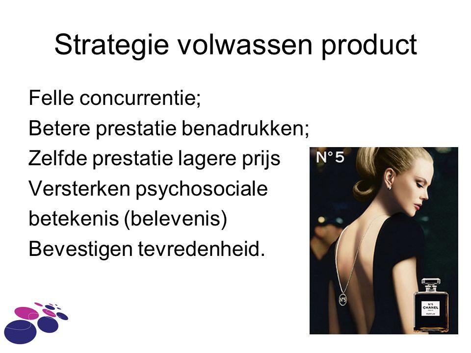 Strategie volwassen product Felle concurrentie; Betere prestatie benadrukken; Zelfde prestatie lagere prijs Versterken psychosociale betekenis (belevenis) Bevestigen tevredenheid.