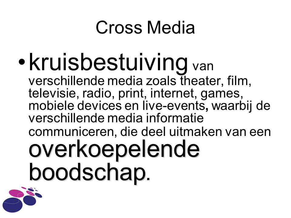 Cross Media overkoepelende boodschapkruisbestuiving van verschillende media zoals theater, film, televisie, radio, print, internet, games, mobiele devices en live-events, waarbij de verschillende media informatie communiceren, die deel uitmaken van een overkoepelende boodschap.