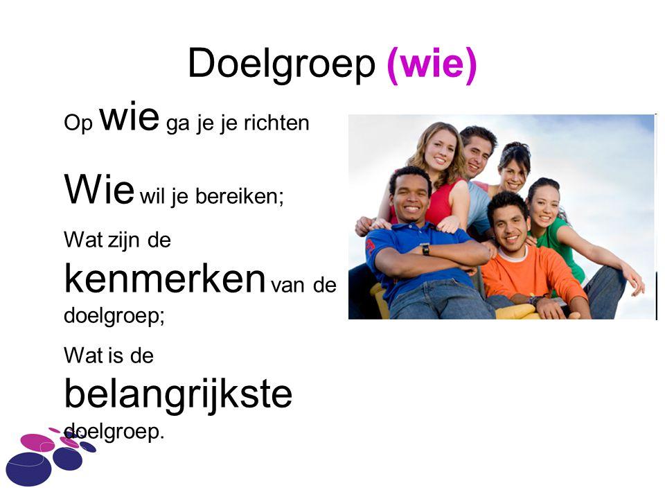 Doelgroep (wie) Op wie ga je je richten Wie wil je bereiken; Wat zijn de kenmerken van de doelgroep; Wat is de belangrijkste doelgroep.