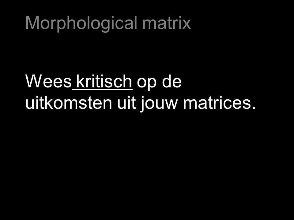 Wees kritisch op de uitkomsten uit jouw matrices. Morphological matrix