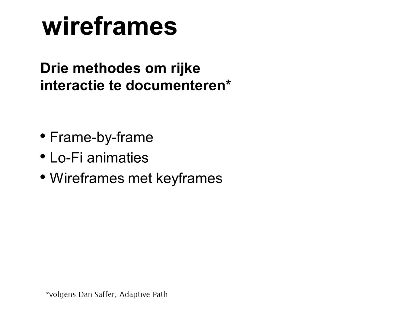 Drie methodes om rijke interactie te documenteren* wireframes Frame-by-frame Lo-Fi animaties Wireframes met keyframes *volgens Dan Saffer, Adaptive Path