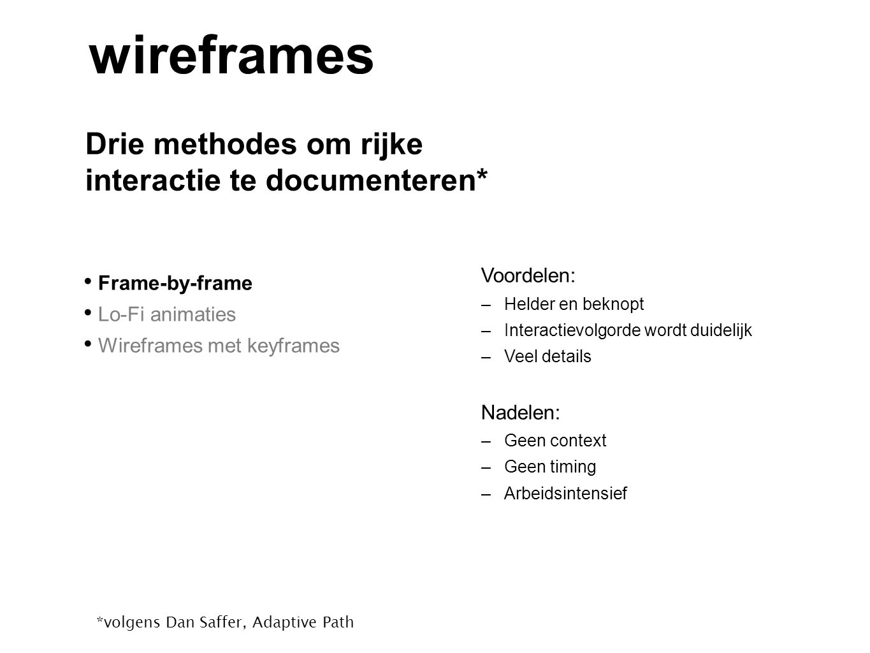 Drie methodes om rijke interactie te documenteren* wireframes Frame-by-frame Lo-Fi animaties Wireframes met keyframes *volgens Dan Saffer, Adaptive Pa