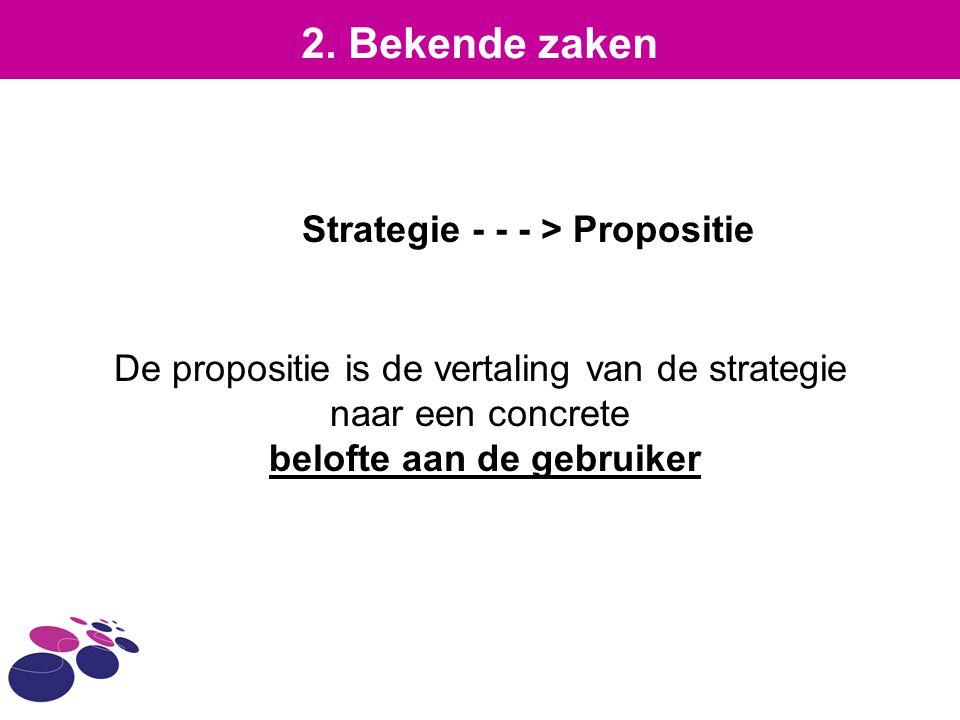 Strategie - - - > Propositie De propositie is de vertaling van de strategie naar een concrete belofte aan de gebruiker 2. Bekende zaken