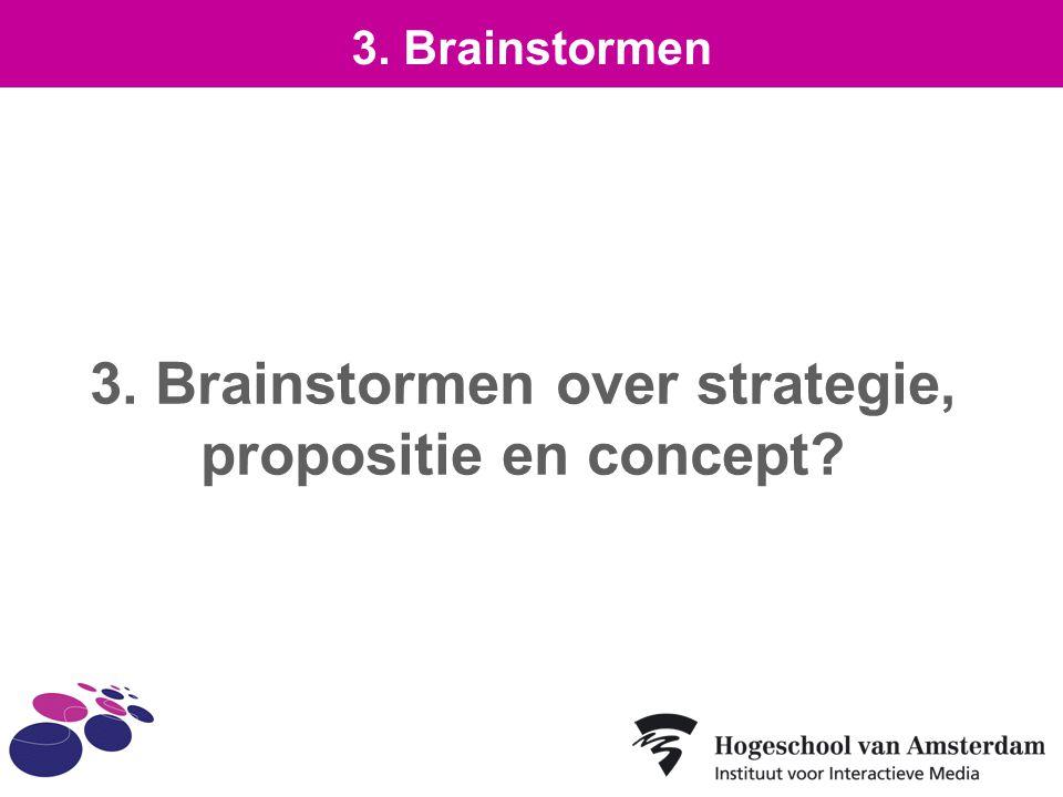 3. Brainstormen over strategie, propositie en concept? 3. Brainstormen