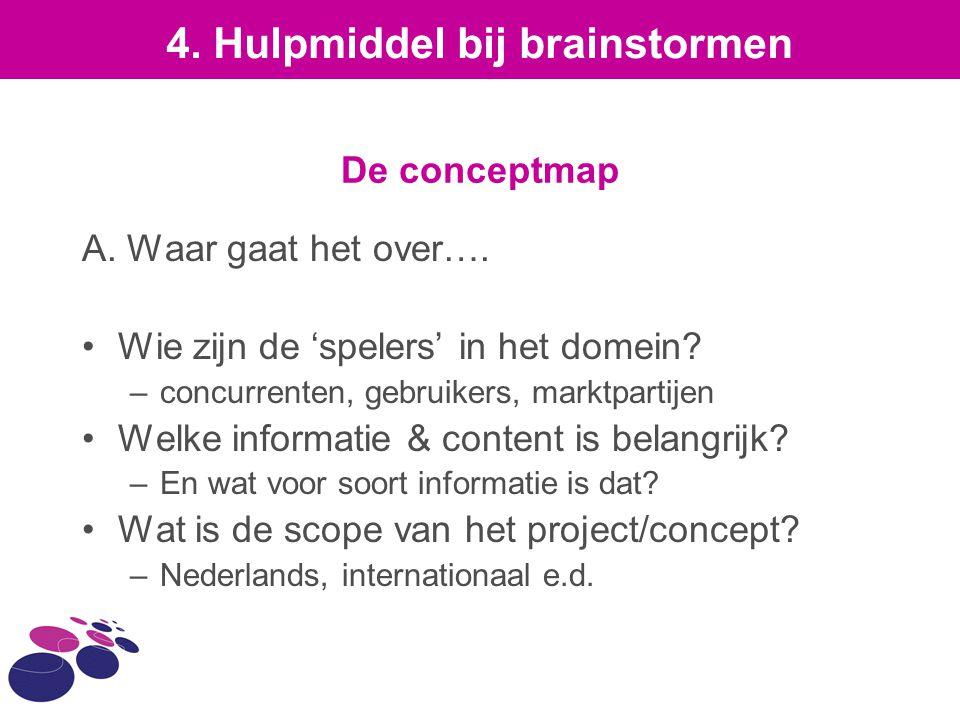 De conceptmap A. Waar gaat het over…. Wie zijn de 'spelers' in het domein? –concurrenten, gebruikers, marktpartijen Welke informatie & content is bela
