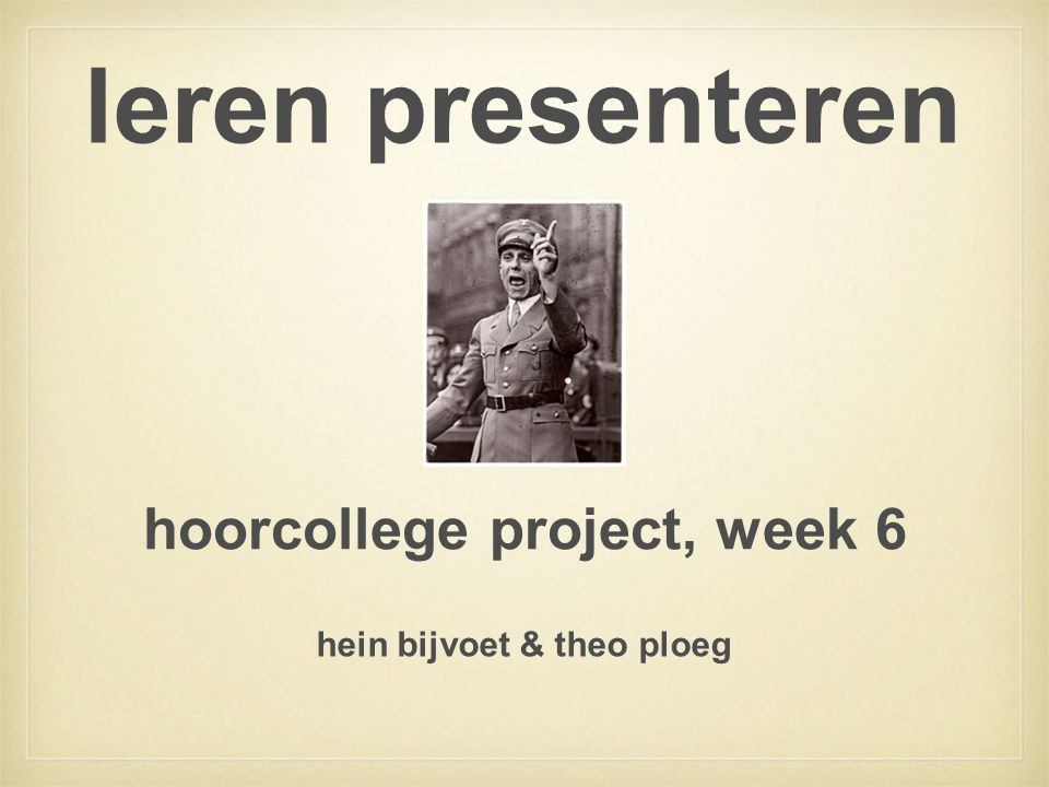 leren presenteren hoorcollege project, week 6 hein bijvoet & theo ploeg