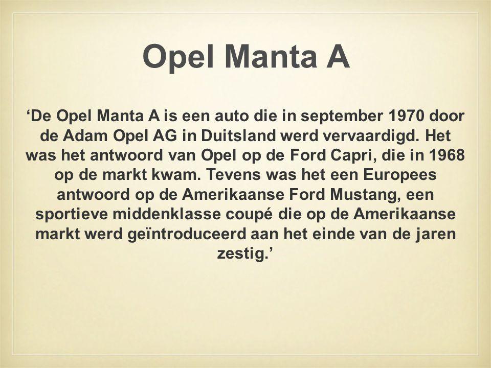 Opel Manta A 'De Opel Manta A is een auto die in september 1970 door de Adam Opel AG in Duitsland werd vervaardigd. Het was het antwoord van Opel op d