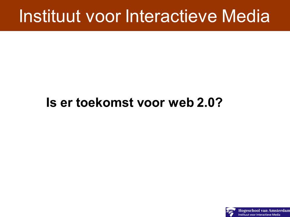 Instituut voor Interactieve Media Is er toekomst voor web 2.0?