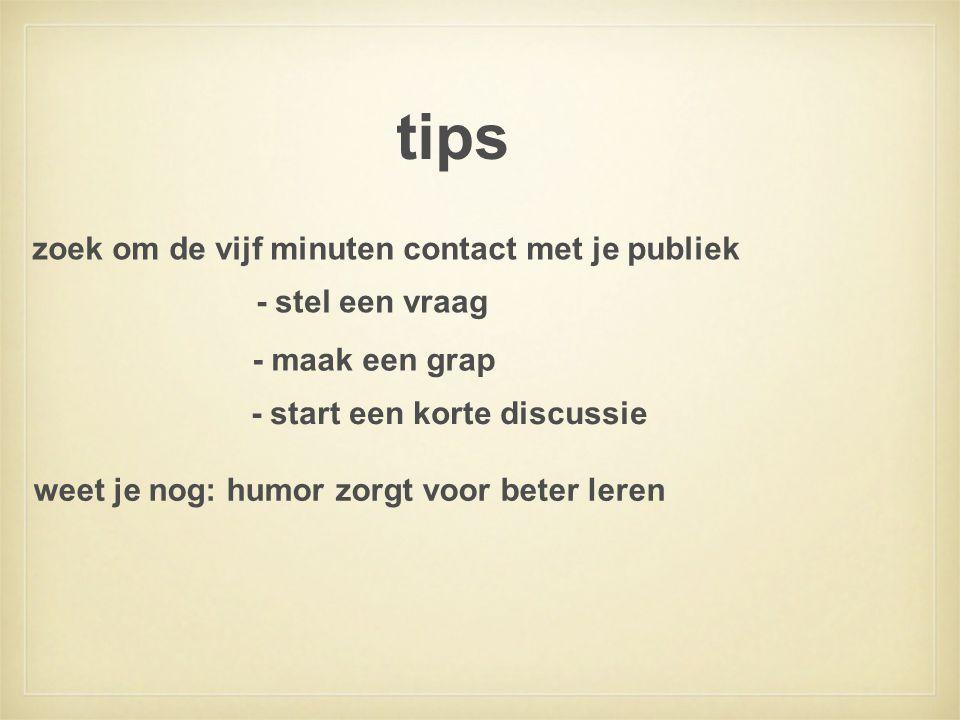 tips - stel een vraag zoek om de vijf minuten contact met je publiek - maak een grap - start een korte discussie weet je nog: humor zorgt voor beter l