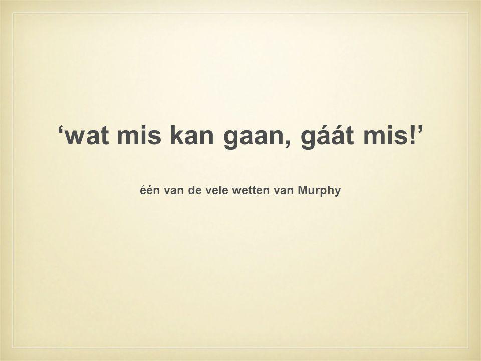 'wat mis kan gaan, gáát mis!' één van de vele wetten van Murphy
