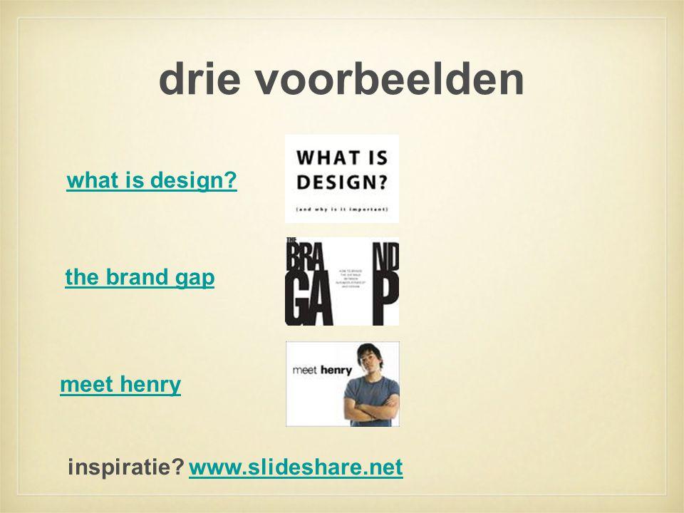 drie voorbeelden what is design? the brand gap inspiratie? www.slideshare.netwww.slideshare.net meet henry