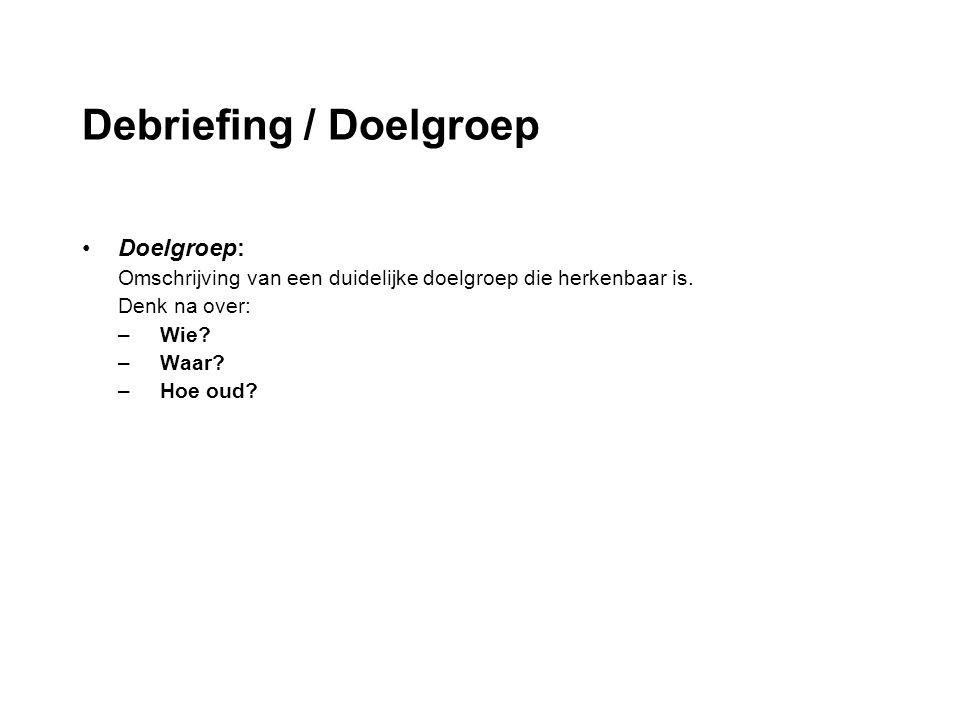 Debriefing / Doelgroep Doelgroep: Omschrijving van een duidelijke doelgroep die herkenbaar is. Denk na over: –Wie? –Waar? –Hoe oud?