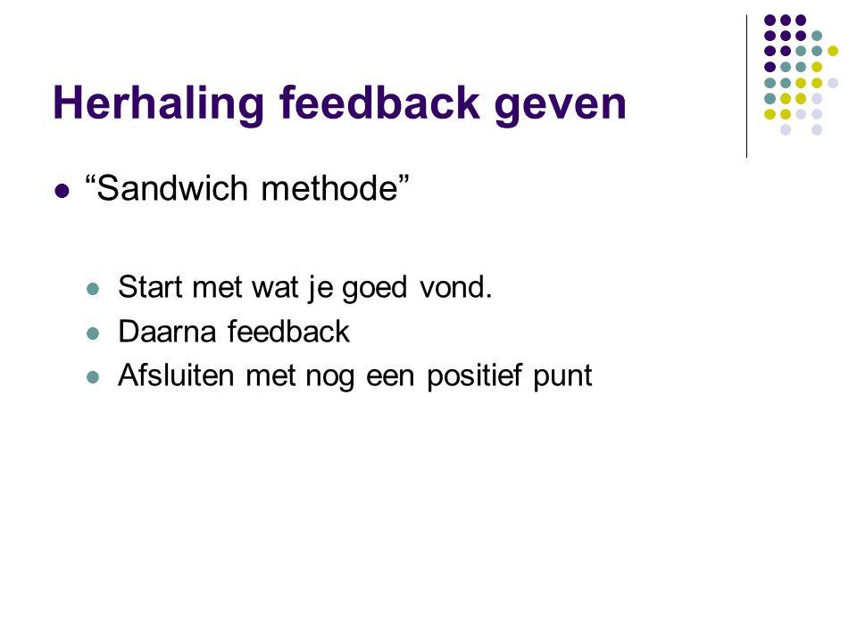 """Herhaling feedback geven """"Sandwich methode"""" Start met wat je goed vond. Daarna feedback Afsluiten met nog een positief punt"""