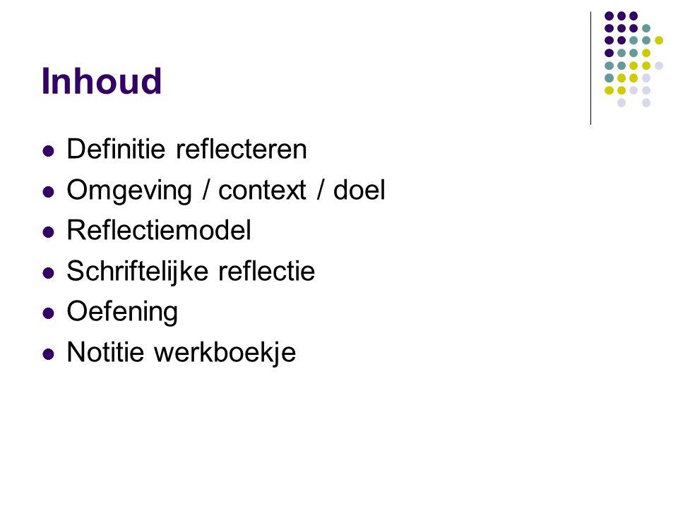 Inhoud Definitie reflecteren Omgeving / context / doel Reflectiemodel Schriftelijke reflectie Oefening Notitie werkboekje