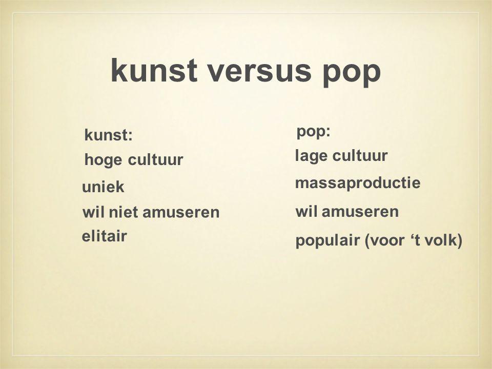 kunst versus pop hoge cultuur kunst: uniek wil niet amuseren elitair lage cultuur pop: massaproductie wil amuseren populair (voor 't volk)