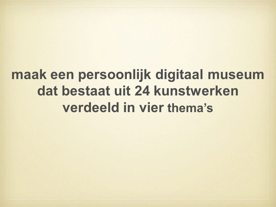 maak een persoonlijk digitaal museum dat bestaat uit 24 kunstwerken verdeeld in vier thema's