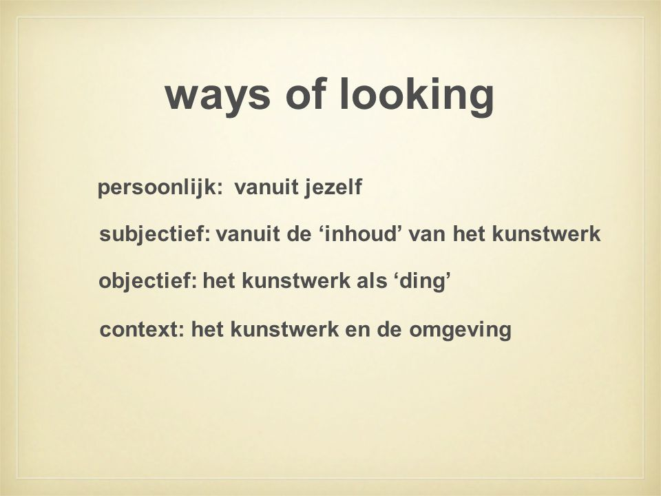 ways of looking subjectief: vanuit de 'inhoud' van het kunstwerk persoonlijk: vanuit jezelf objectief: het kunstwerk als 'ding' context: het kunstwerk en de omgeving