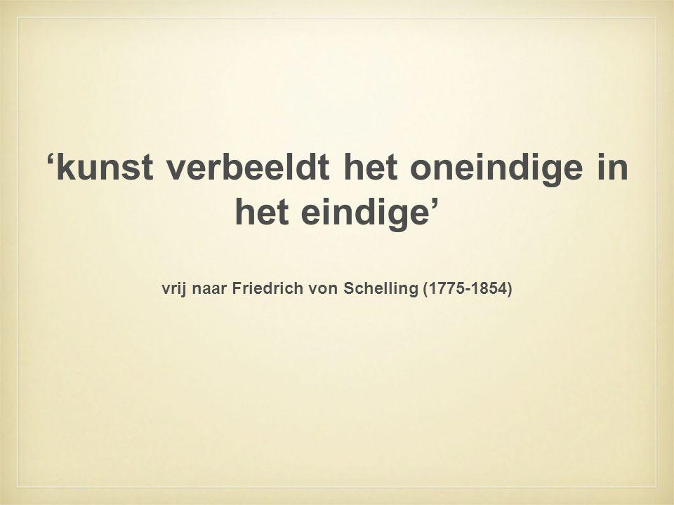 'kunst verbeeldt het oneindige in het eindige' vrij naar Friedrich von Schelling (1775-1854)