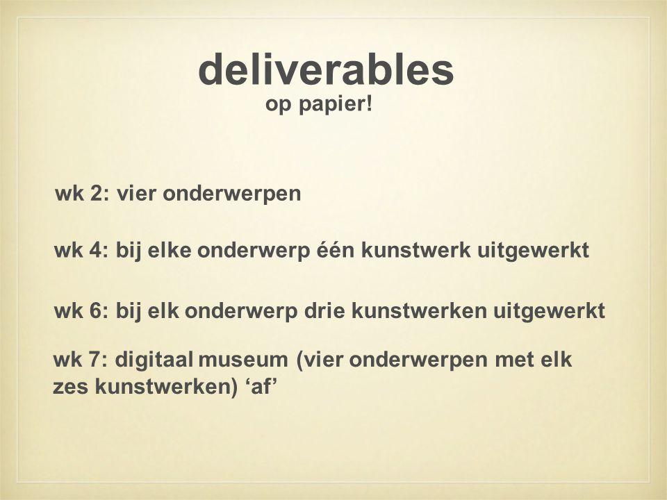 deliverables wk 2: vier onderwerpen wk 4: bij elke onderwerp één kunstwerk uitgewerkt wk 6: bij elk onderwerp drie kunstwerken uitgewerkt wk 7: digitaal museum (vier onderwerpen met elk zes kunstwerken) 'af' op papier!