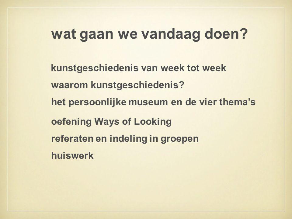 wat gaan we vandaag doen? kunstgeschiedenis van week tot week waarom kunstgeschiedenis? het persoonlijke museum en de vier thema's oefening Ways of Lo