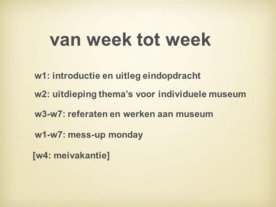van week tot week w2: uitdieping thema's voor individuele museum w1: introductie en uitleg eindopdracht w3-w7: referaten en werken aan museum [w4: meivakantie] w1-w7: mess-up monday