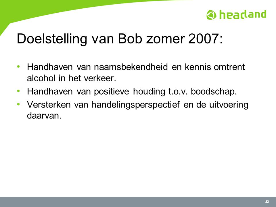 22 Doelstelling van Bob zomer 2007: Handhaven van naamsbekendheid en kennis omtrent alcohol in het verkeer.