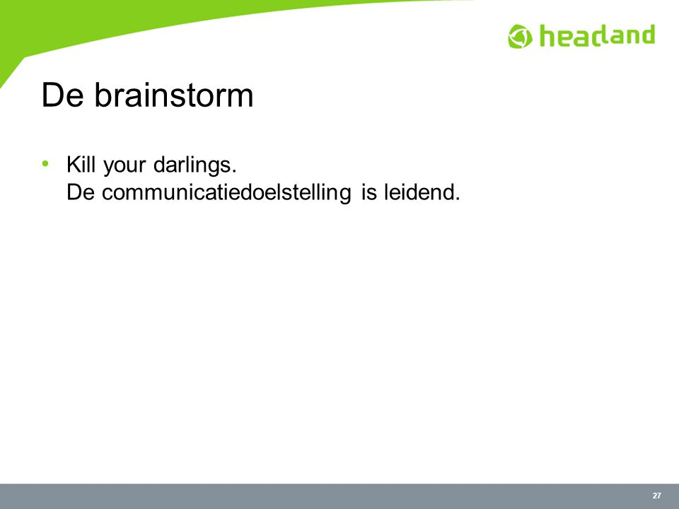 27 De brainstorm Kill your darlings. De communicatiedoelstelling is leidend.