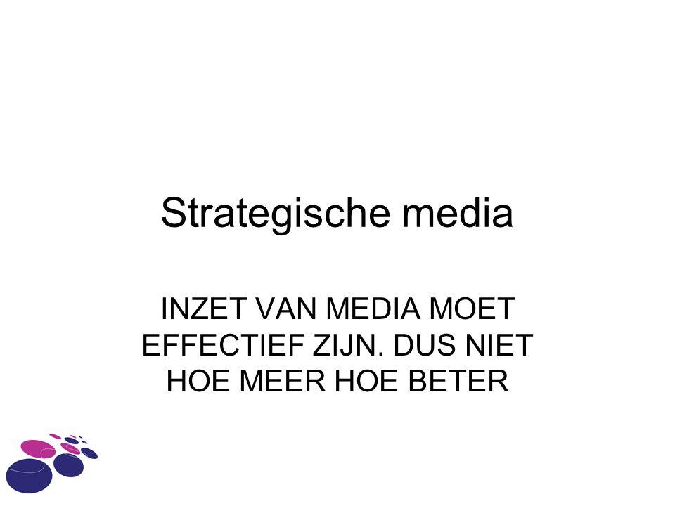 Strategische media INZET VAN MEDIA MOET EFFECTIEF ZIJN. DUS NIET HOE MEER HOE BETER