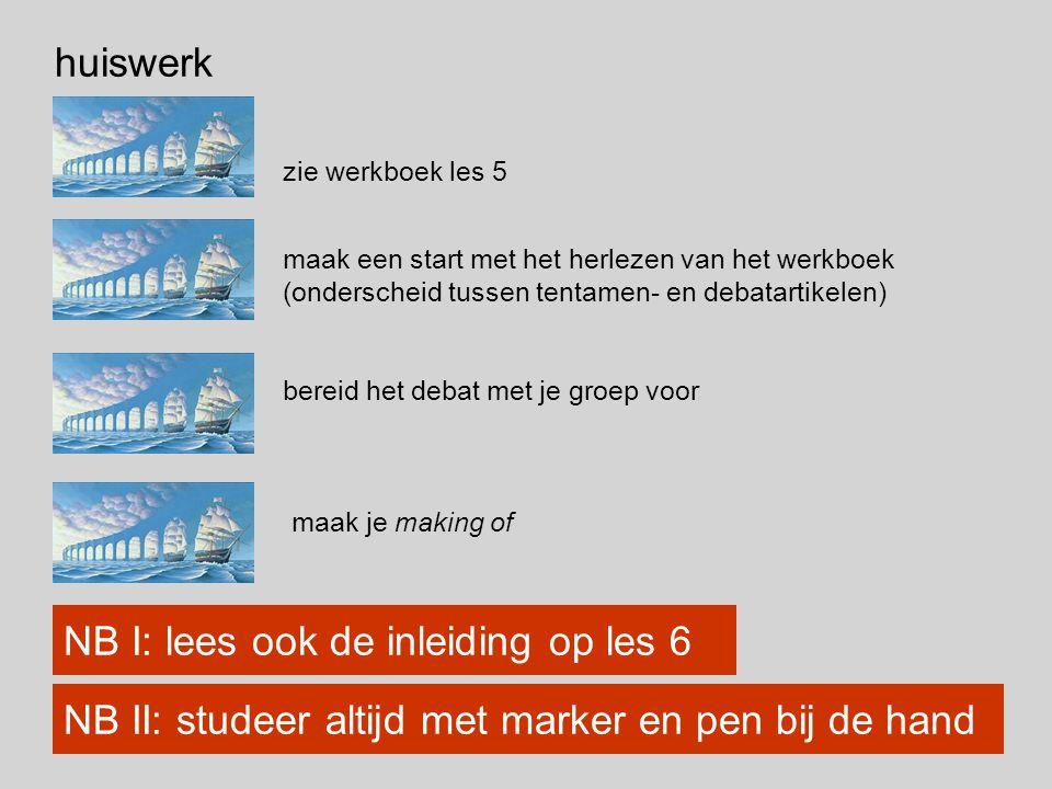 huiswerk zie werkboek les 5 NB I: lees ook de inleiding op les 6 NB II: studeer altijd met marker en pen bij de hand maak een start met het herlezen van het werkboek (onderscheid tussen tentamen- en debatartikelen) bereid het debat met je groep voor maak je making of