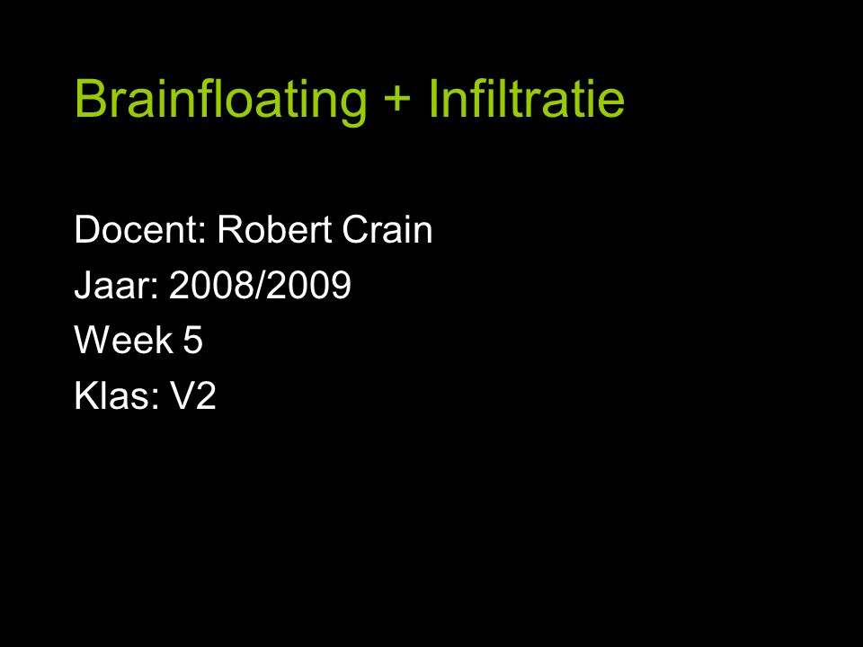 Brainfloating + Infiltratie Docent: Robert Crain Jaar: 2008/2009 Week 5 Klas: V2